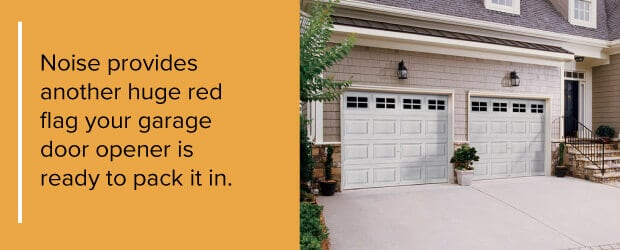 Noise provides another huge red flag your garage door opener is ready to pack it in.