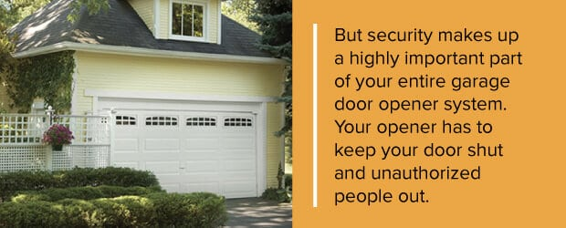 But security makes up a highly important part of your entire garage door opener system. Your opener has to keep your door shut and unauthorized people out.