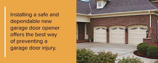 Installing a safe and dependable new garage door opener offers the best way of preventing a garage door injury.